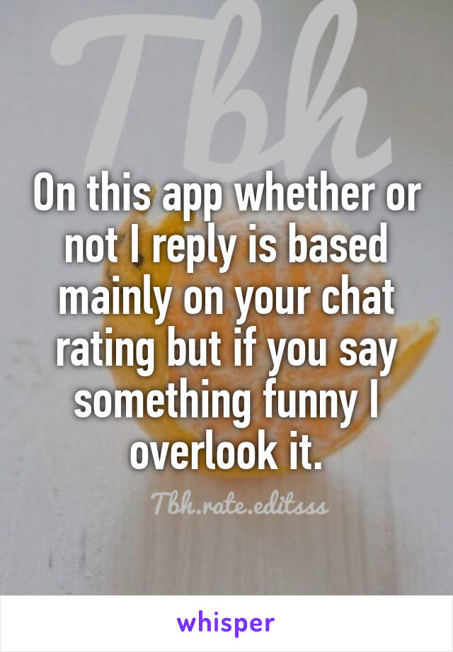 On this app whether or not I reply is based mainly on your chat rating but if you say something funny I overlook it.