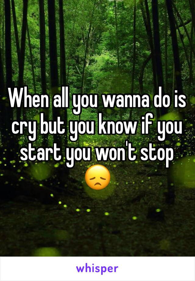 When all you wanna do is cry but you know if you start you won't stop 😞