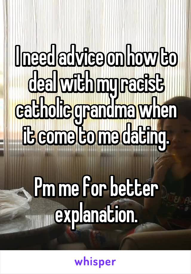 I need advice on how to deal with my racist catholic grandma when it come to me dating.  Pm me for better explanation.