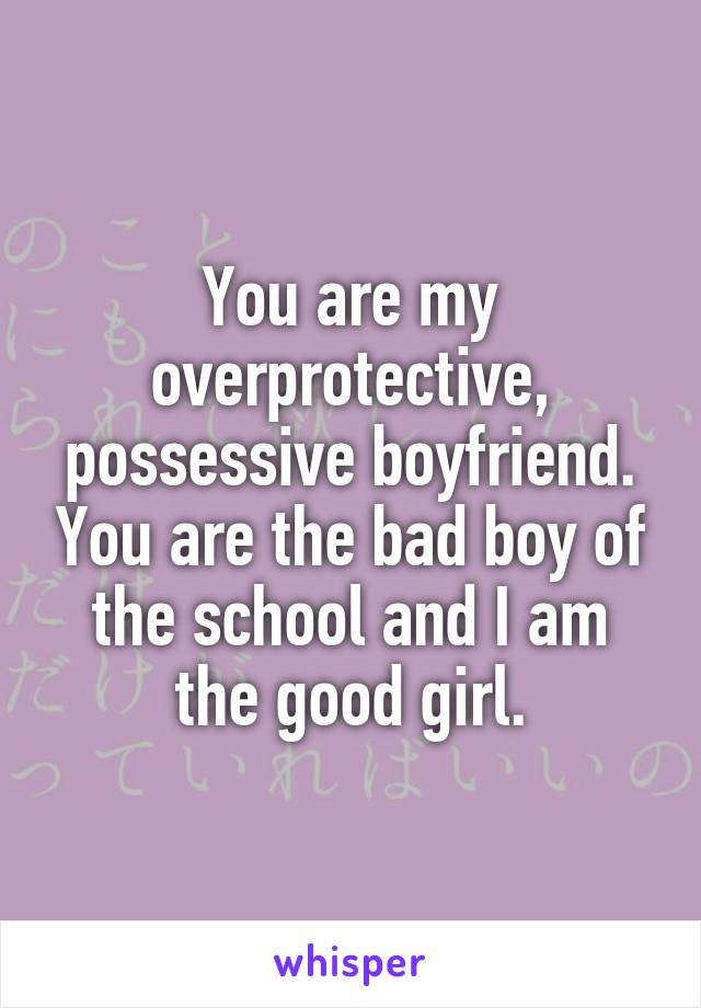 You are my overprotective, possessive boyfriend. You are the bad boy of the school and I am the good girl.