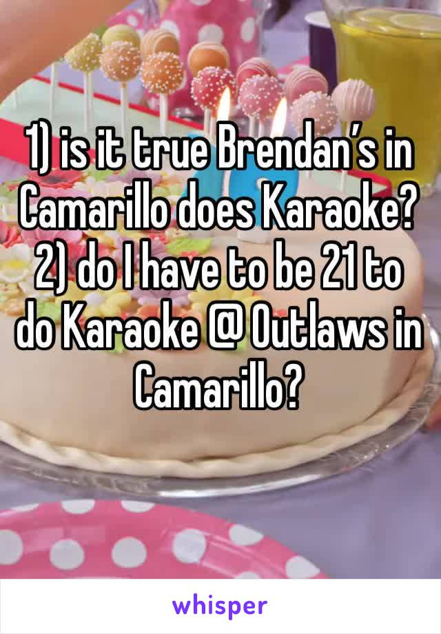 1) is it true Brendan's in Camarillo does Karaoke? 2) do I have to be 21 to do Karaoke @ Outlaws in Camarillo?