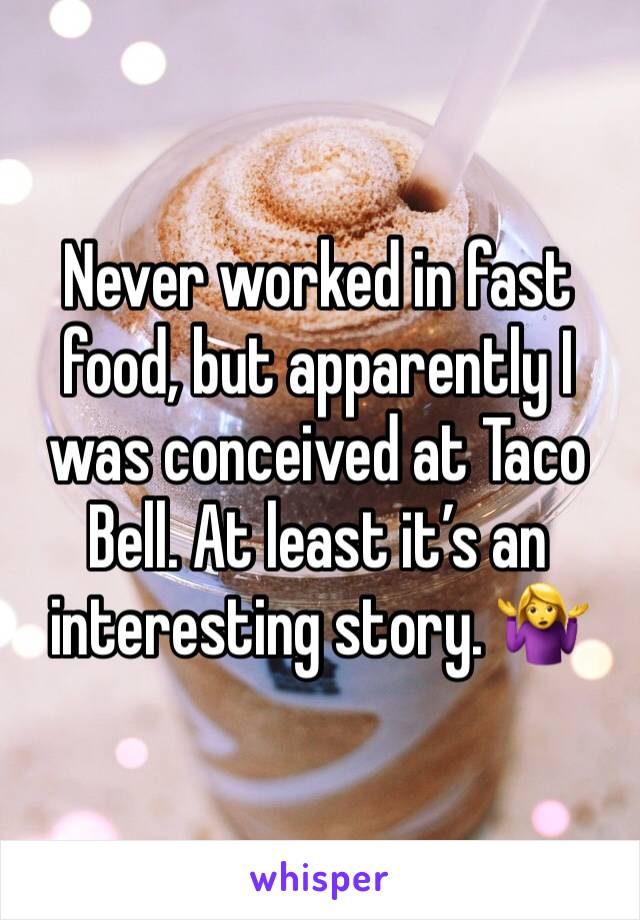 Never worked in fast food, but apparently I was conceived at Taco Bell. At least it's an interesting story. 🤷♀️