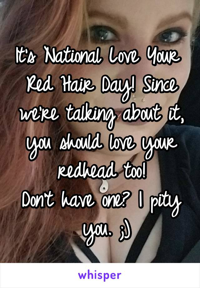It's National Love Your  Red Hair Day! Since we're talking about it, you should love your redhead too! Don't have one? I pity  you. ;)