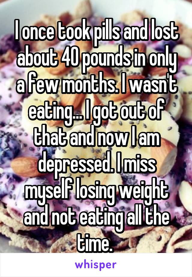 I once took pills and lost about 40 pounds in only a few months. I wasn't eating... I got out of that and now I am depressed. I miss myself losing weight and not eating all the time.