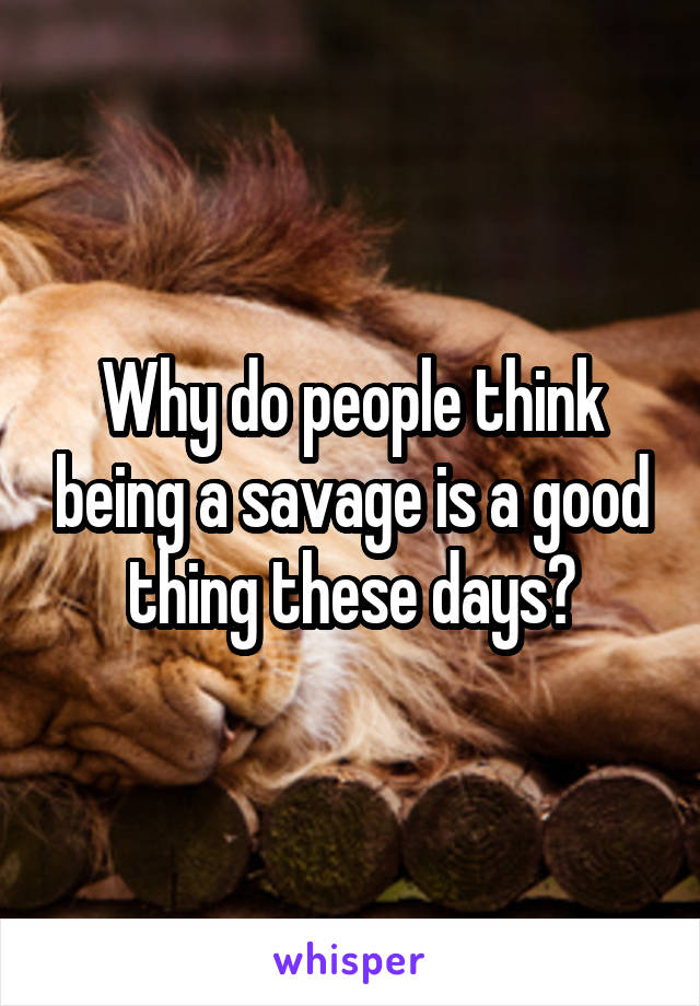 Why do people think being a savage is a good thing these days?