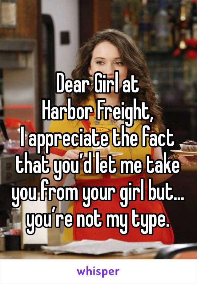 Dear Girl at Harbor Freight, I appreciate the fact that you'd let me take you from your girl but... you're not my type.