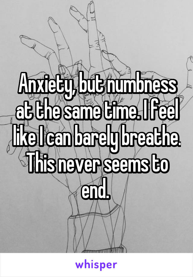 Anxiety, but numbness at the same time. I feel like I can barely breathe. This never seems to end.