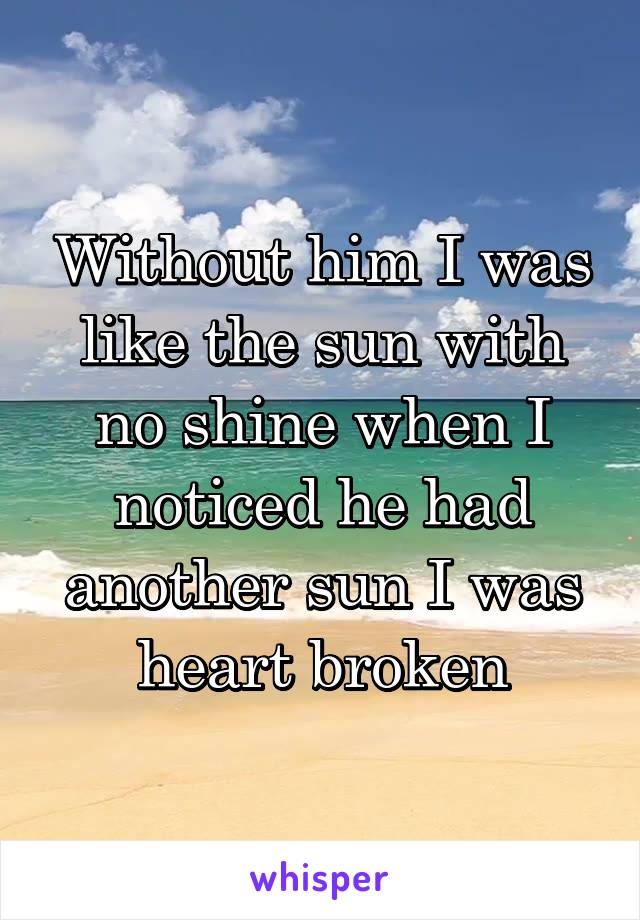 Without him I was like the sun with no shine when I noticed he had another sun I was heart broken