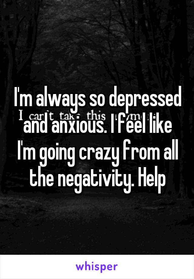 I'm always so depressed and anxious. I feel like I'm going crazy from all the negativity. Help