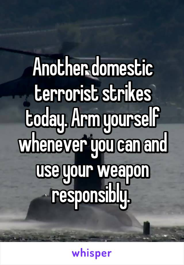 Another domestic terrorist strikes today. Arm yourself whenever you can and use your weapon responsibly.