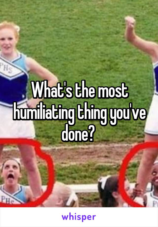 What's the most humiliating thing you've done?