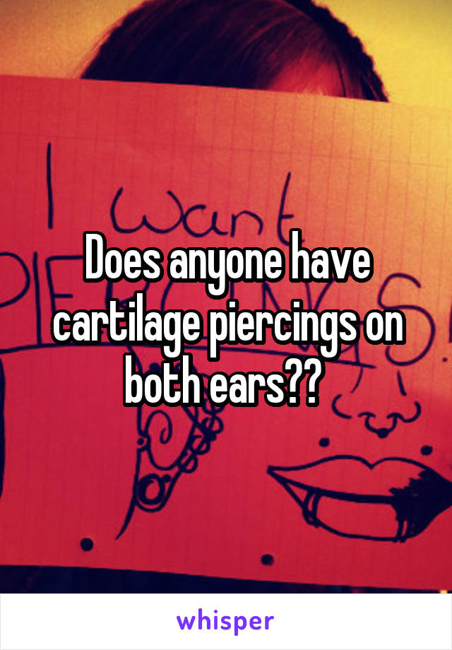Does anyone have cartilage piercings on both ears??