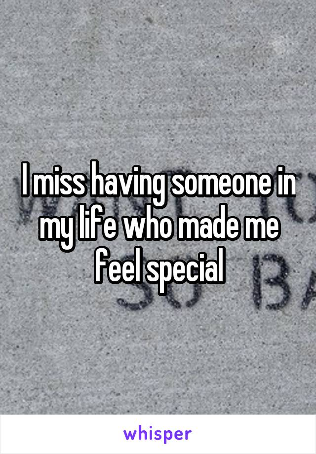 I miss having someone in my life who made me feel special