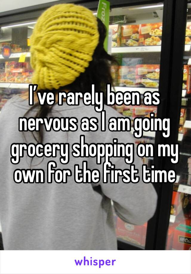 I've rarely been as nervous as I am going grocery shopping on my own for the first time