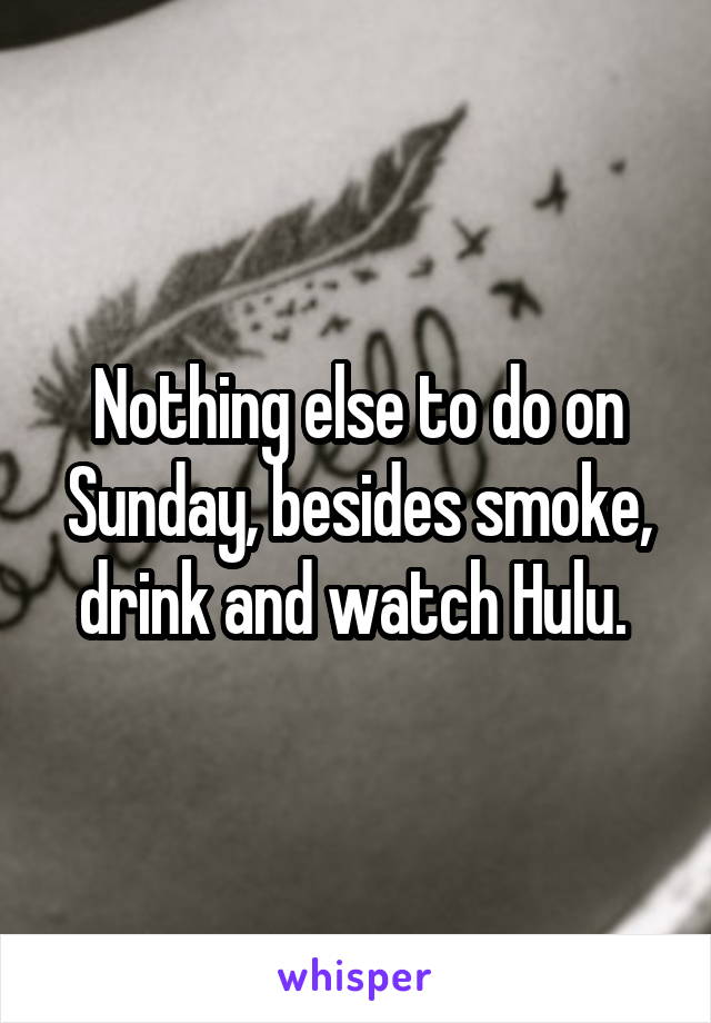 Nothing else to do on Sunday, besides smoke, drink and watch Hulu.