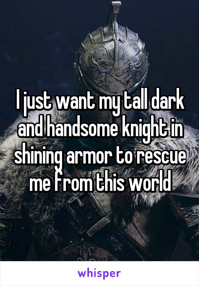I just want my tall dark and handsome knight in shining armor to rescue me from this world