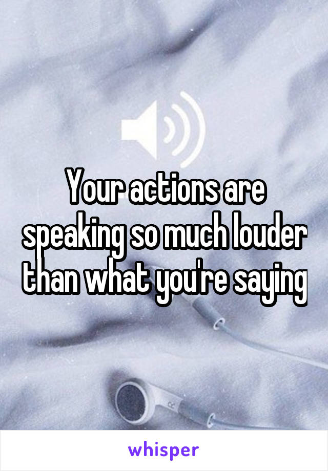 Your actions are speaking so much louder than what you're saying