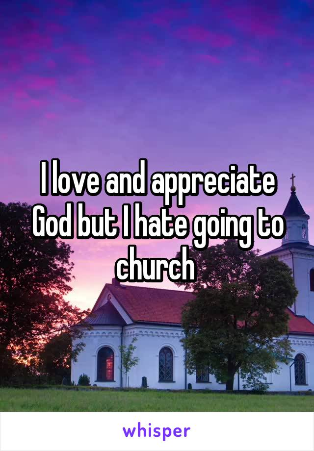 I love and appreciate God but I hate going to church