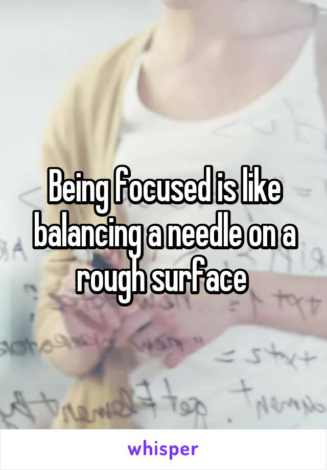 Being focused is like balancing a needle on a rough surface