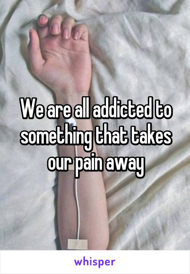 We are all addicted to something that takes our pain away