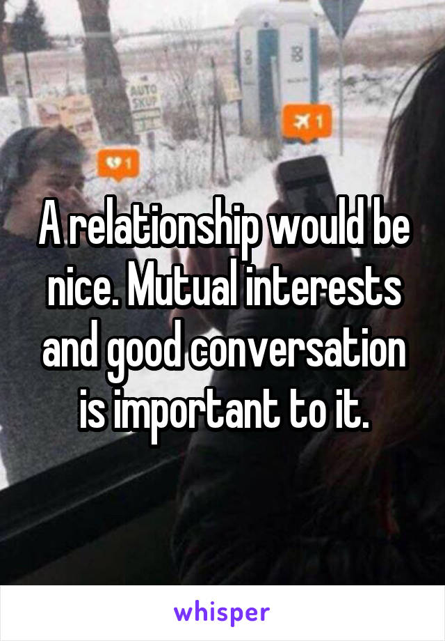 A relationship would be nice. Mutual interests and good conversation is important to it.