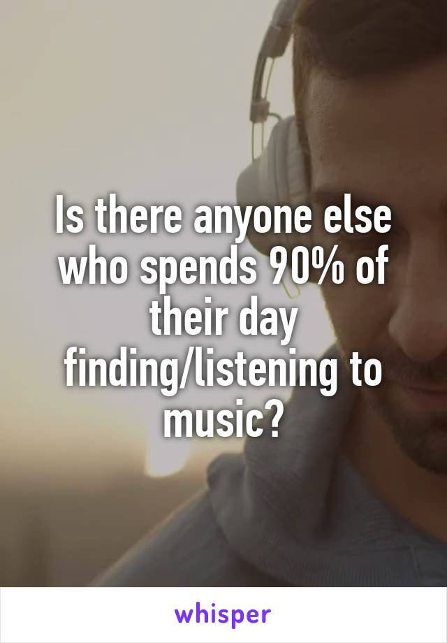 Is there anyone else who spends 90% of their day finding/listening to music?