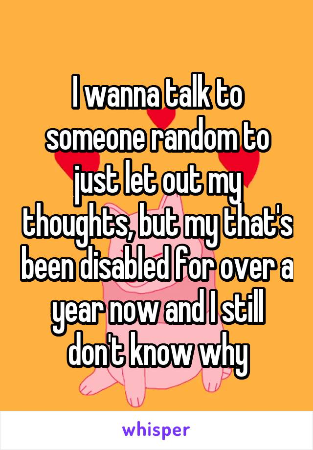 I wanna talk to someone random to just let out my thoughts, but my that's been disabled for over a year now and I still don't know why