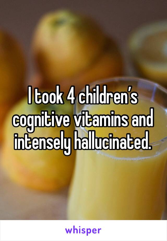 I took 4 children's cognitive vitamins and intensely hallucinated.