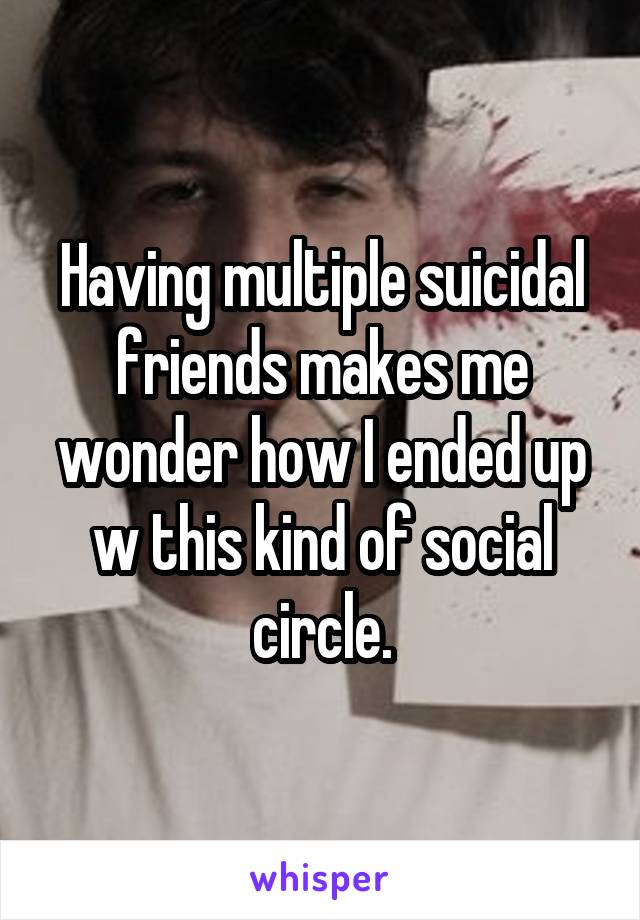 Having multiple suicidal friends makes me wonder how I ended up w this kind of social circle.