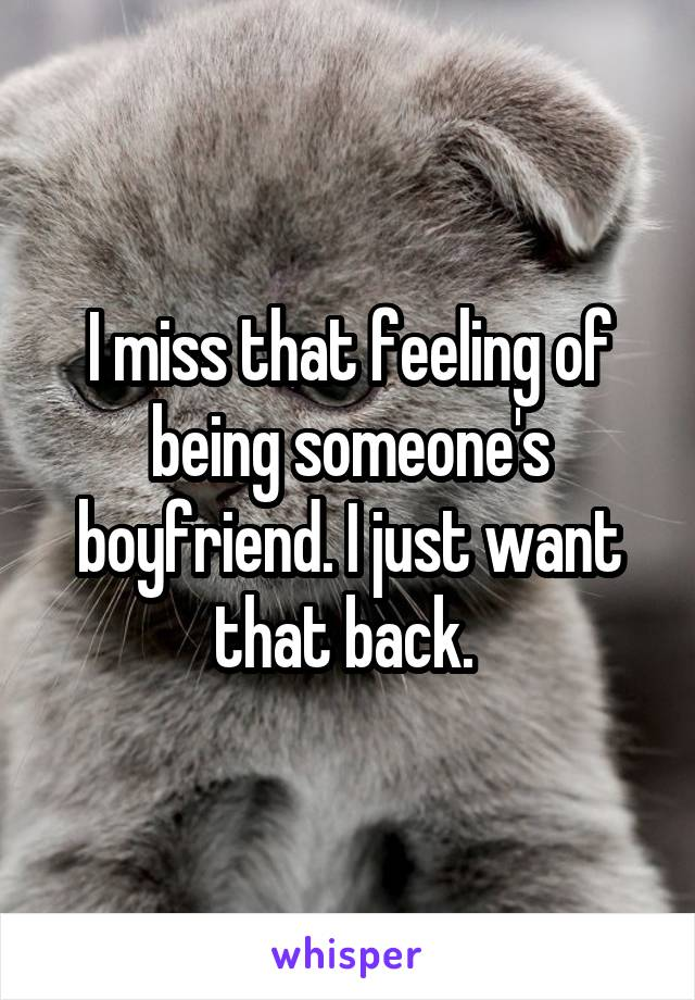 I miss that feeling of being someone's boyfriend. I just want that back.