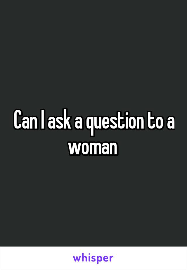 Can I ask a question to a woman