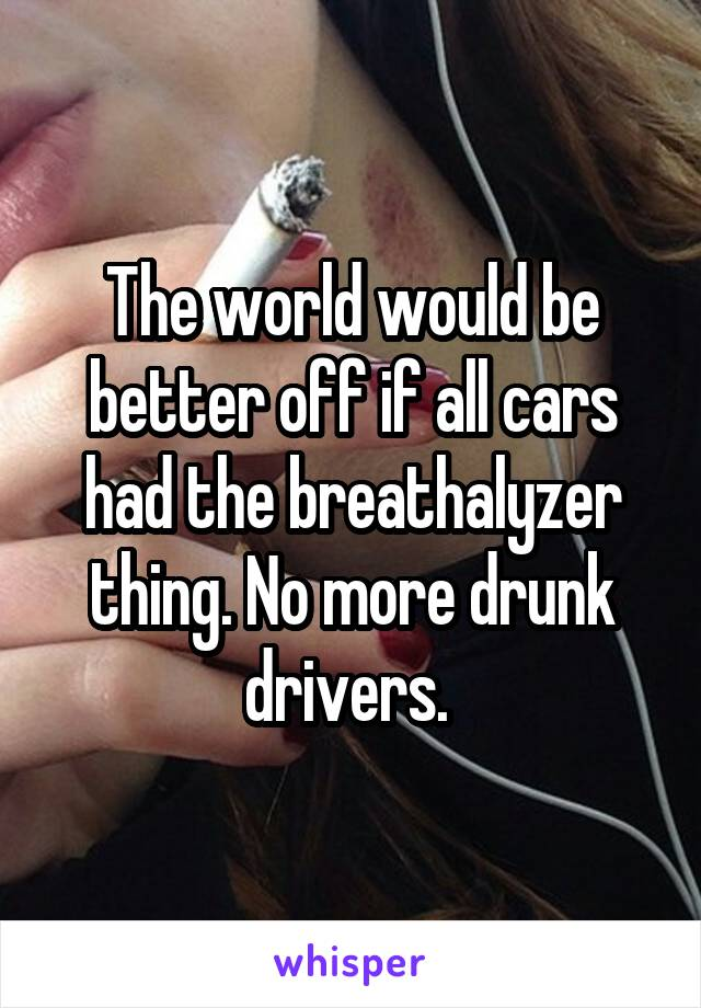 The world would be better off if all cars had the breathalyzer thing. No more drunk drivers.