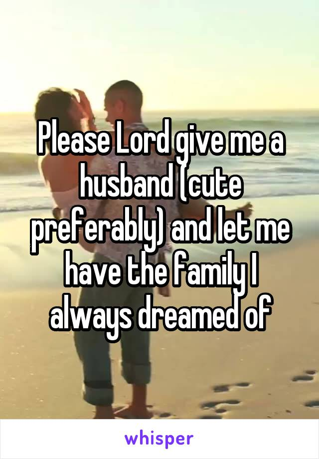 Please Lord give me a husband (cute preferably) and let me have the family I always dreamed of