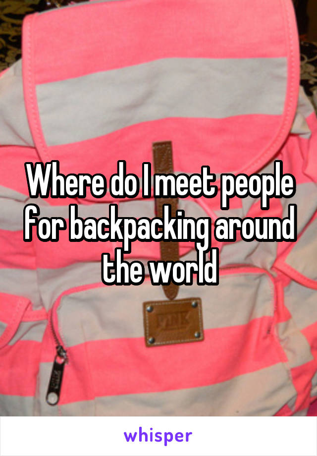 Where do I meet people for backpacking around the world