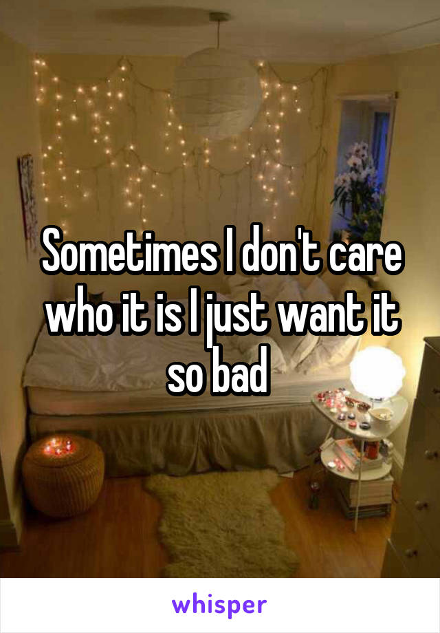 Sometimes I don't care who it is I just want it so bad