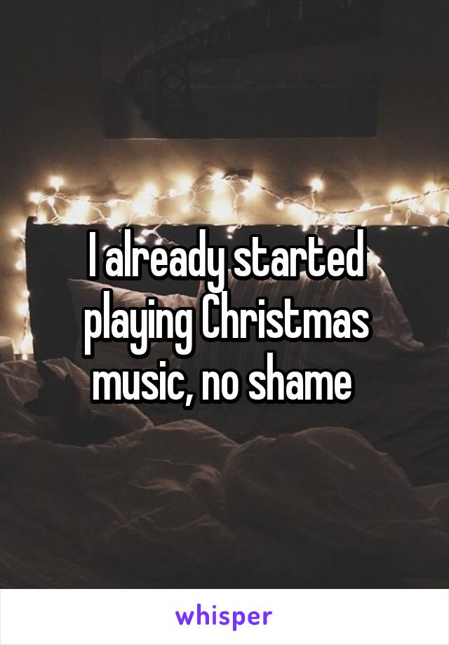 I already started playing Christmas music, no shame