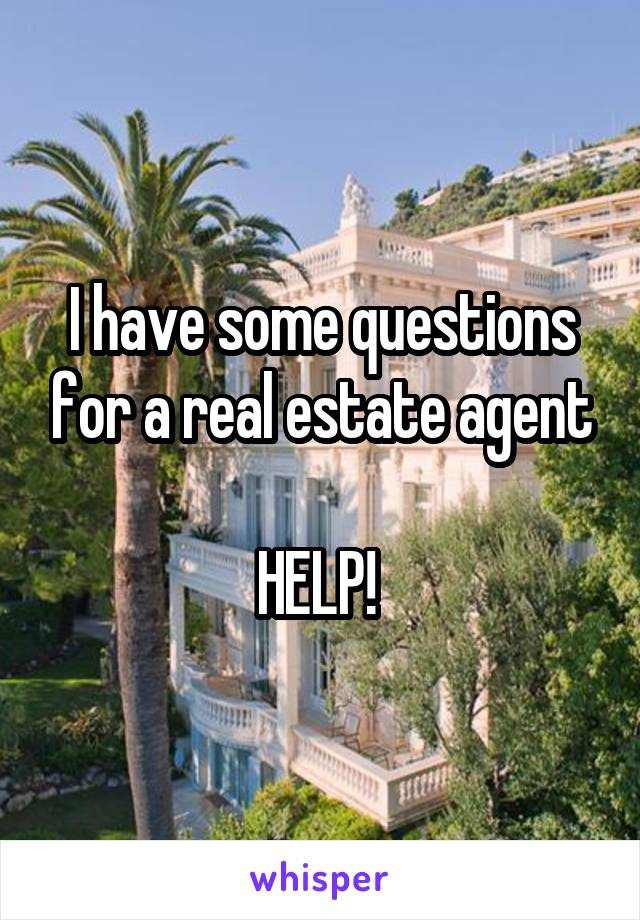 I have some questions for a real estate agent  HELP!