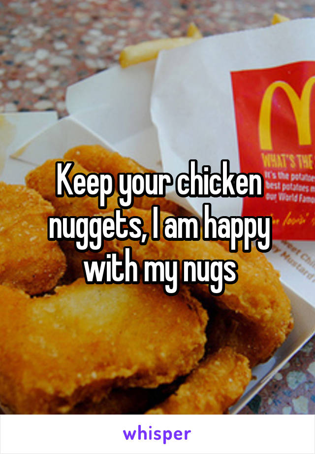 Keep your chicken nuggets, I am happy with my nugs