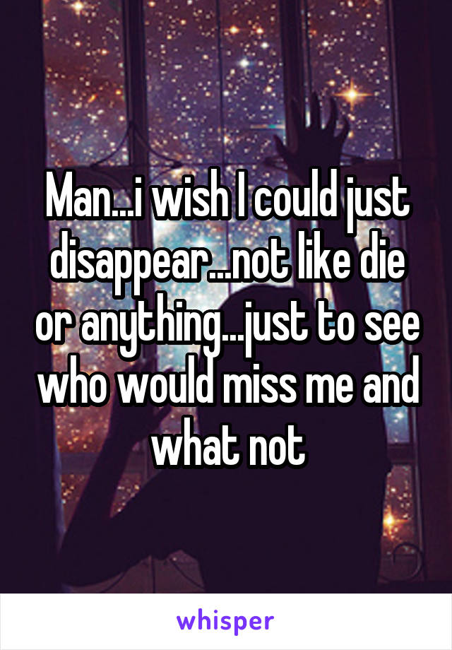 Man...i wish I could just disappear...not like die or anything...just to see who would miss me and what not