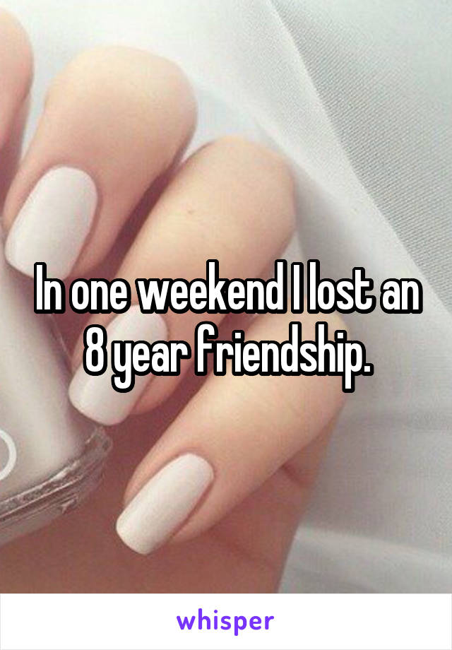 In one weekend I lost an 8 year friendship.