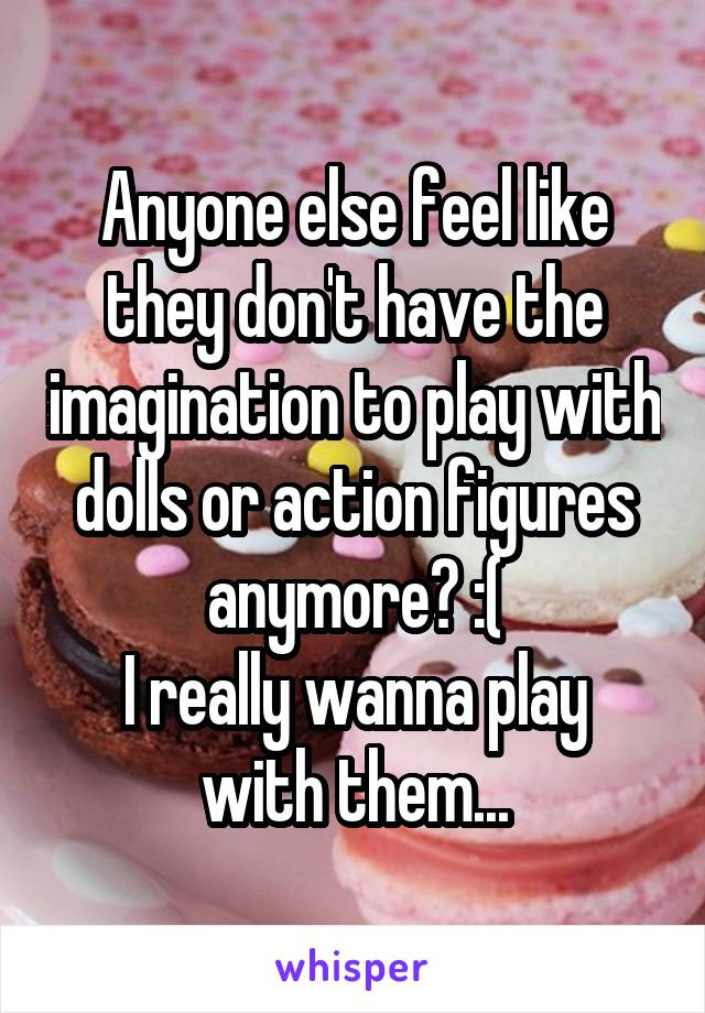 Anyone else feel like they don't have the imagination to play with dolls or action figures anymore? :( I really wanna play with them...