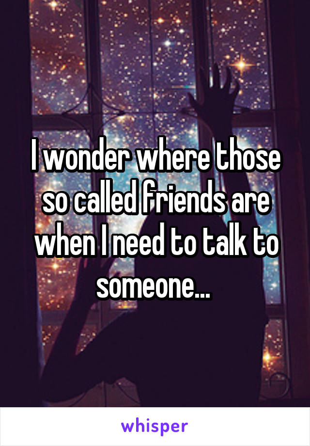 I wonder where those so called friends are when I need to talk to someone...