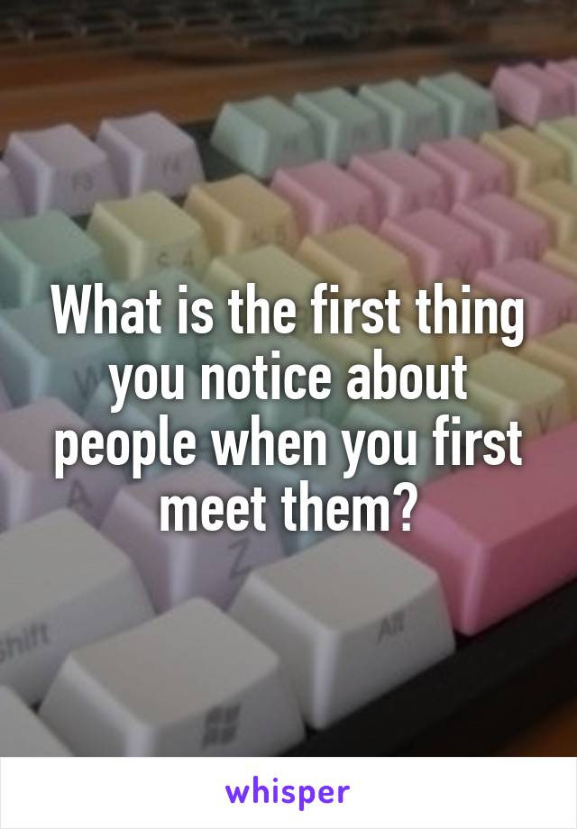 What is the first thing you notice about people when you first meet them?