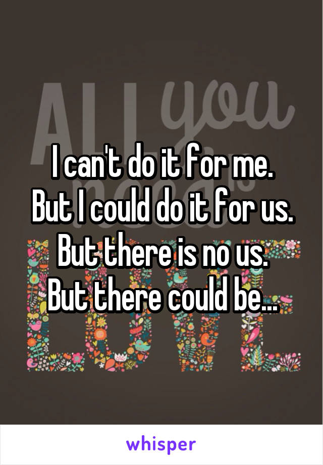 I can't do it for me. But I could do it for us. But there is no us. But there could be...