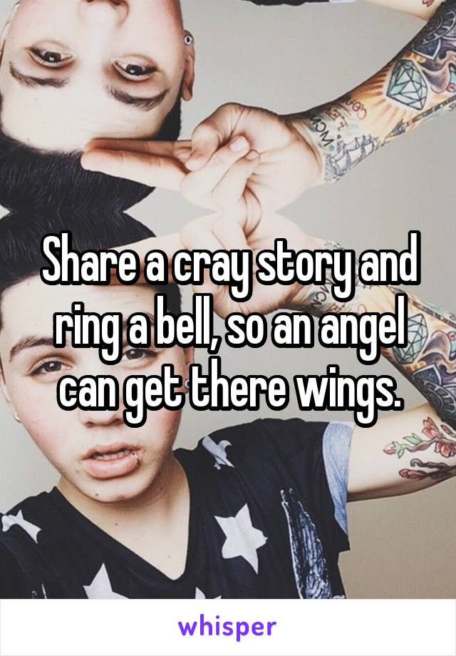Share a cray story and ring a bell, so an angel can get there wings.