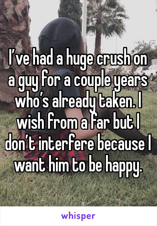 I've had a huge crush on a guy for a couple years who's already taken. I wish from a far but I don't interfere because I want him to be happy.
