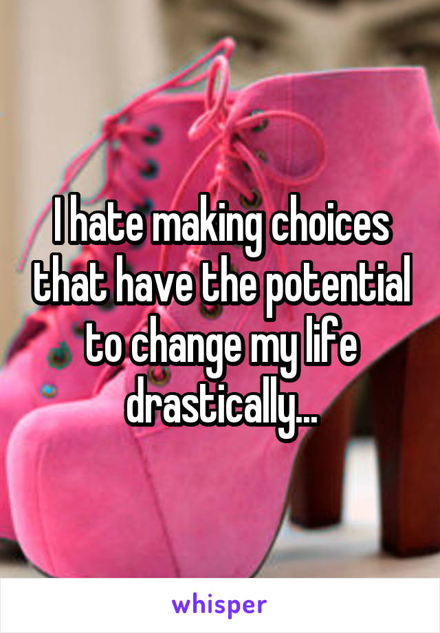 I hate making choices that have the potential to change my life drastically...