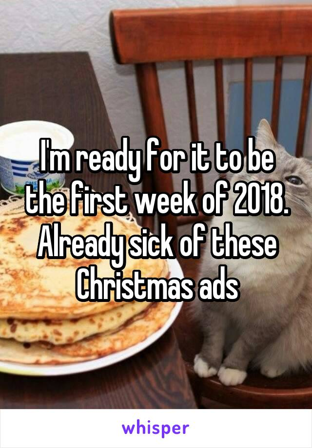 I'm ready for it to be the first week of 2018. Already sick of these Christmas ads