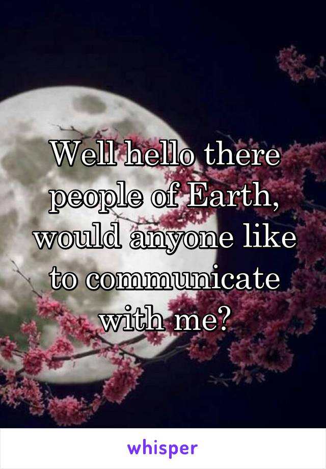 Well hello there people of Earth, would anyone like to communicate with me?