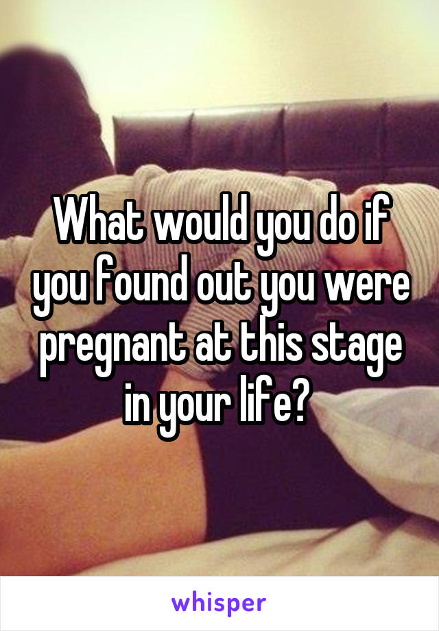 What would you do if you found out you were pregnant at this stage in your life?